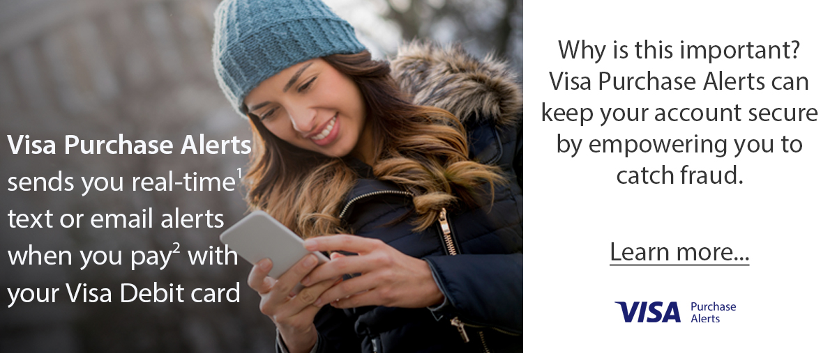 visa purchase alerts can keep your accounct secure by empowering you to catch fraud. Learn more...